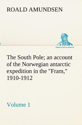 The South Pole; An Account of the Norwegian Antarctic Expedition in the Fram, 1910-1912 - Volume 1 - Amundsen, Roald