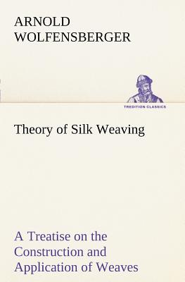 Theory of Silk Weaving a Treatise on the Construction and Application of Weaves, and the Decomposition and Calculation of Broad and Narrow, Plain, Nov - Wolfensberger, Arnold