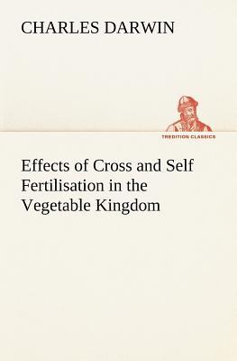 Effects of Cross and Self Fertilisation in the Vegetable Kingdom - Darwin, Charles, Professor