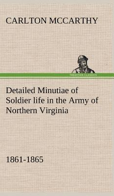 Detailed Minutiae of Soldier Life in the Army of Northern Virginia, 1861-1865 - McCarthy, Carlton