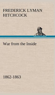 War from the Inside the Story of the 132nd Regiment Pennsylvania Volunteer Infantry in the War for the Suppression of the Rebellion, 1862-1863 - Hitchcock, Frederick L