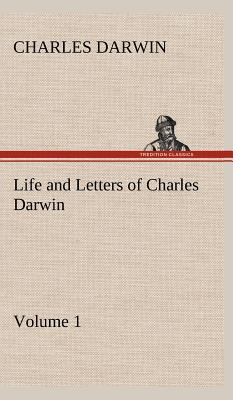 Life and Letters of Charles Darwin - Volume 1 - Darwin, Charles, Professor