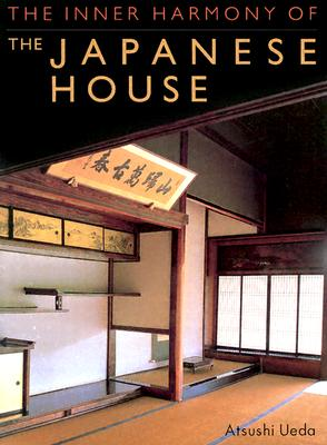 The Inner Harmony of the Japanese House - Ueda, Atsushi, and Nitschke, Gunter (Introduction by)