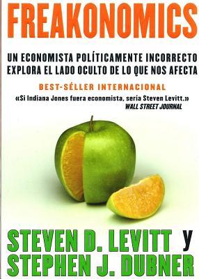 Freakonomics: Un Economista Politicamente Incorrecto Explora El Lado Oculta de Lo Que Nos Afecta - Levitt, Steven D, and Dubner, Stephen J
