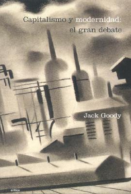 Capitalismo y Modernidad: El Gran Debate - Goody, Jack