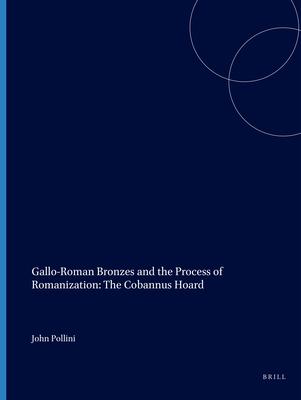 Gallo-Roman Bronzes and the Process of Romanization: the Cobannus Hoard - Pollini, John