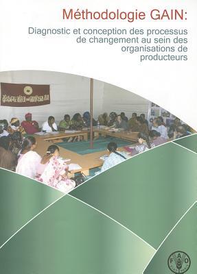 Methodologie GAIN: Diagnostic Et Conception Des Processus de Changement Au Sein Des Organisations de Producteurs - Elbehri, Aziz, and Lee, Maria, and Hirsch, Carina