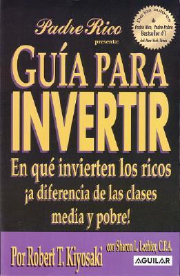 Guia Para Invertir: En Que Invierten los Ricos A Diferencia de las Clases Media y Probe - Kiyosaki, Robert T, and Lechter, Sharon L, C.P.A.