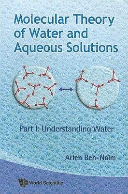 Molecular Theory of Water and Aqueous Solutions: Part I: Understanding Water - Ben-Naim, Arieh