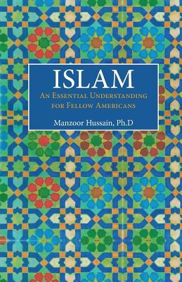 Islam: An Essential Understanding for Fellow Americans - Hussain Ph D, Manzoor