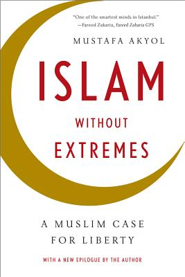Islam Without Extremes: A Muslim Case for Liberty - Akyol, Mustafa