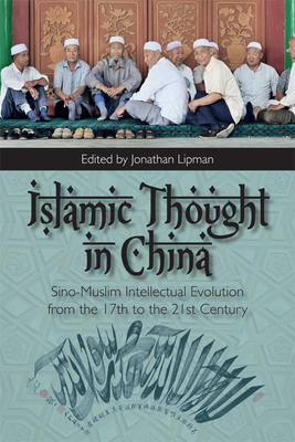 Islamic Thought in China: Sino-Muslim Intellectual Evolution from the 17th to the 21st Century - Lipman, Jonathan (Editor)