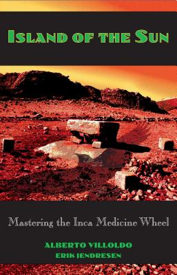 Island of the Sun: Mastering the Inca Medicine Wheel - Villoldo, Alberto, and Jendresen, Erik