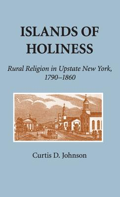 Islands of Holiness: Rural Religion in Upstate New York, 1790 1860 - Johnson, Curtis D