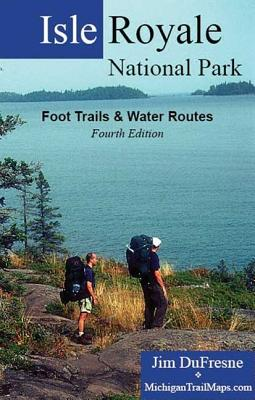 Isle Royale National Park: Foot Trails & Water Routes - DuFresne, Jim