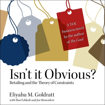 Isn't It Obvious: Retailing and the Theory of Constraints - Goldratt, Eliyahu M, and Eshkoli, Ilan (Contributions by), and Brownleer, Joe (Contributions by)