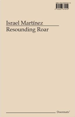 Israel Martínez: Resounding Roar - Martinez, Israel, and Ampudia, Mariana (Text by), and Arreola, Monica (Text by)