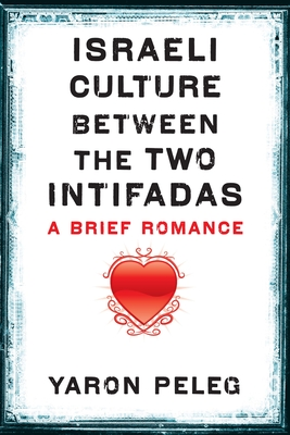 Israeli Culture Between the Two Intifadas: A Brief Romance - Peleg, Yaron