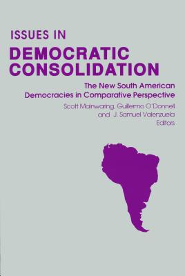 Issues in Democratic Consolidation: The New South American Democracies in Comparative Perspective - Mainwaring, Scott (Editor), and Valenzuela, J Samuel (Editor), and O'Donnell, Guillermo (Editor)