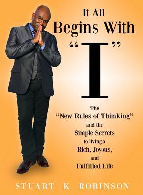 """It All Begins with """"I"""": The New Rules of Thinking and the Simple Secrets to Living a Rich, Joyous and Fulfilled Life - Robinson, Stuart K"""