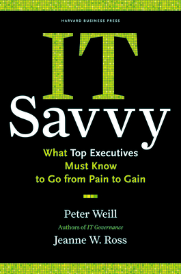 It Savvy: What Top Executives Must Know to Go from Pain to Gain - Weill, Peter, and Ross, Jeanne W