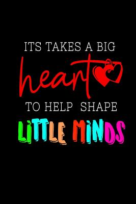 It Takes a Big Heart to Help Shape Little Minds: Teacher appreciation gift journal, notebook, composition, diary. Cute Inspirational Quote Paperback for last day of school or retirement gift. Buy for you, coworker, or friend. - Appreciation, Elementary Teacher