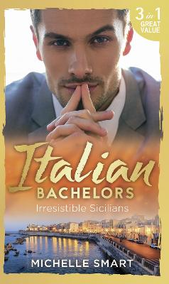 Italian Bachelors: Irresistible Sicilians: What a Sicilian Husband Wants (the Irresistible Sicilians, Book 1) / the Sicilian's Unexpected Duty (the Irresistible Sicilians, Book 2) / Taming the Notorious Sicilian (the Irresistible Sicilians, Book 3) - Smart, Michelle