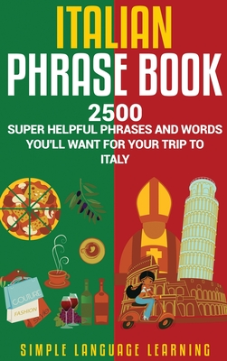 Italian Phrase Book: 2500 Super Helpful Phrases and Words You'll Want for Your Trip to Italy - Learning, Simple Language