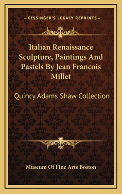 Italian Renaissance Sculpture, Paintings and Pastels by Jean Francois Millet: Quincy Adams Shaw Collection - Museum of Fine Arts Boston