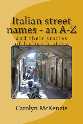 Italian Street Names - An A-Z: And Their Stories of Italian History - McKenzie, Carolyn