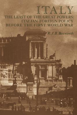 Italy the Least of the Great Powers: Italian Foreign Policy Before the First World War - Bosworth, R J B