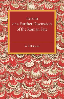 Iterum: Or a Further Discussion of the Roman Fate - Heitland, W. E.