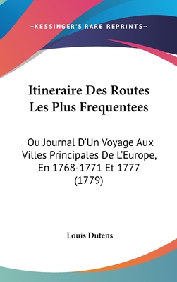 Itineraire Des Routes Les Plus Frequentees: Ou Journal D'Un Voyage Aux Villes Principales de L'Europe, En 1768-1771 Et 1777 (1779) - Dutens, Louis