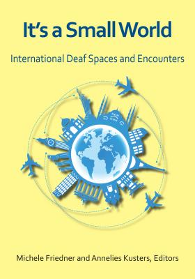 It's a Small World: International Deaf Spaces and Encounters - Friedner, Michele (Editor), and Kusters, Annelies (Editor)