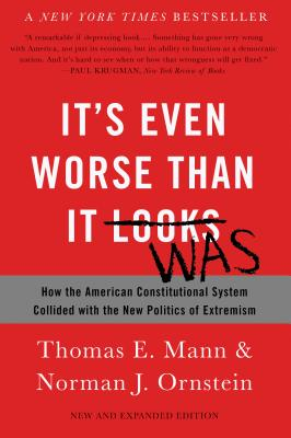 It's Even Worse Than It Looks: How the American Constitutional System Collided with the New Politics of Extremism - Mann, Thomas E, and Ornstein, Norman J