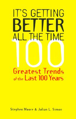 It's Getting Better All the Time: 101 Greatest Trends of the Last 100 Years - Moore, Stephen, and Simon, Julian L