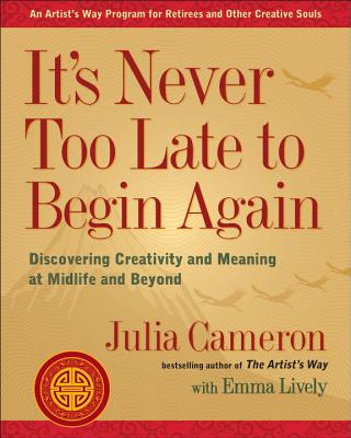 It's Never Too Late to Begin Again: Discovering Creativity and Meaning at Midlife and Beyond - Cameron, Julia, and Lively, Emma
