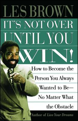 It's Not Over Until You Win: How to Become the Person You Always Wanted to Be No Matter What the Obstacle - Brown, Les