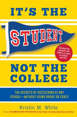It's the Student, Not the College: The Secrets of Succeeding at Any School--Without Going Broke or Crazy - White, Kristin M