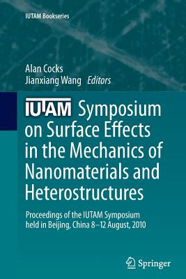 Iutam Symposium on Surface Effects in the Mechanics of Nanomaterials and Heterostructures: Proceedings of the Iutam Symposium Held in Beijing, China, 8-12 August, 2010 - Cocks, Alan (Editor)