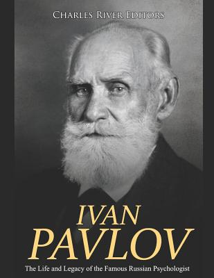 Ivan Pavlov: The Life and Legacy of the Famous Russian Psychologist - Charles River Editors