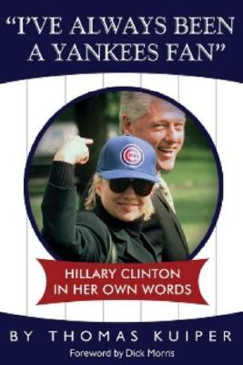 I've Always Been a Yankees Fan: Hillary Clinton in Her Own Words - Kuiper, Thomas D, and Morris, Dick (Foreword by)