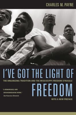 I've Got the Light of Freedom: The Organizing Tradition and the Mississippi Freedom Struggle - Payne, Charles M