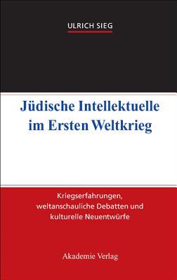 J?dische Intellektuelle Im Ersten Weltkrieg: Kriegserfahrungen, Weltanschauliche Debatten Und Kulturelle Neuentw?rfe - Sieg, Ulrich