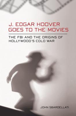 J. Edgar Hoover Goes to the Movies - Sbardellati, John
