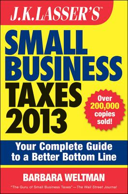 J.K. Lasser's Small Business Taxes 2013: Your Complete Guide to a Better Bottom Line - Weltman, Barbara