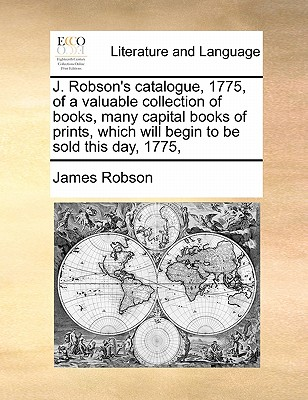 J. Robson's Catalogue, 1775, of a Valuable Collection of Books, Many Capital Books of Prints, Which Will Begin to Be Sold This Day, 1775, - Robson, James