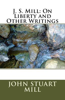 J. S. Mill: On Liberty and Other Writings - Mill, John Stuart