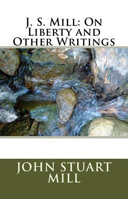J. S. Mill: On Liberty and Other Writings - Mill, John Stuart