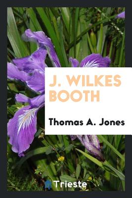 J. Wilkes Booth - Jones, Thomas A